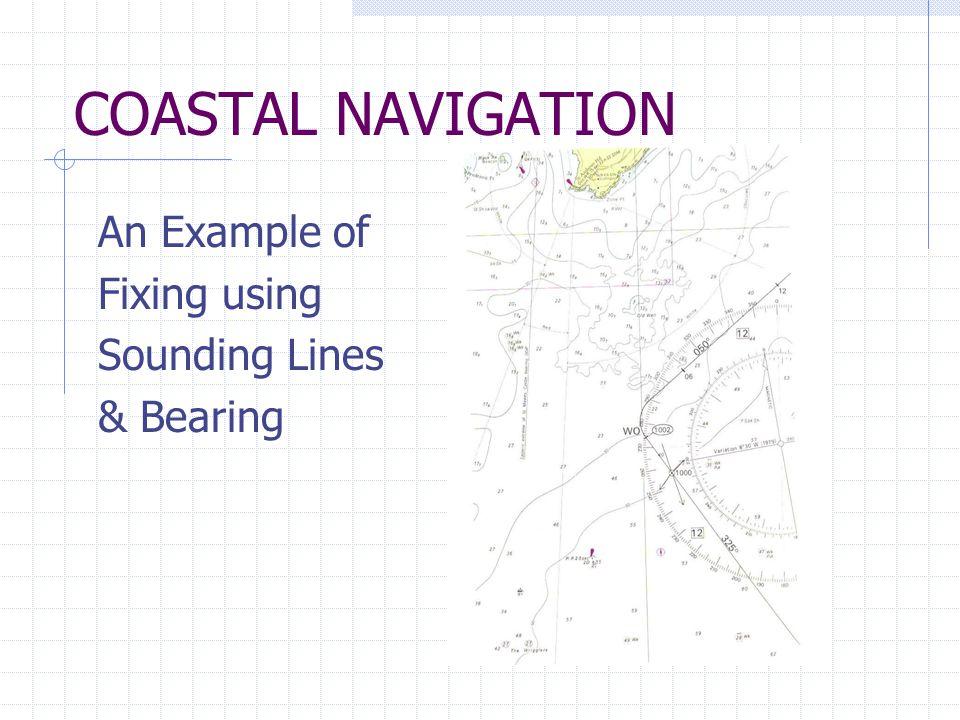 COASTAL NAVIGATION An Example of Fixing using Sounding Lines & Bearing