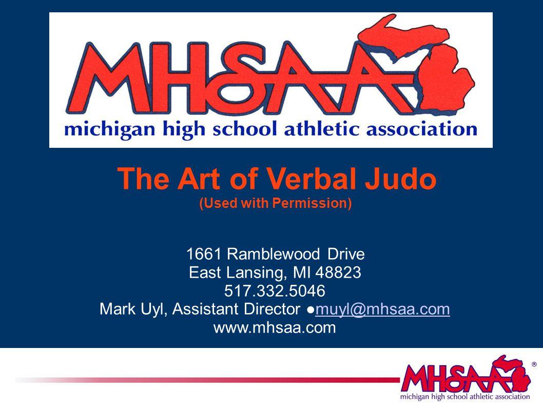 The Art of Verbal Judo (Used with Permission) 1661 Ramblewood Drive East Lansing, MI 48823 517.332.5046 Mark Uyl, Assistant Director ●muyl@mhsaa.commuyl@mhsaa.com www.mhsaa.com