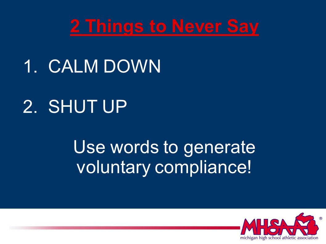 2 Things to Never Say 1. CALM DOWN 2. SHUT UP Use words to generate voluntary compliance!