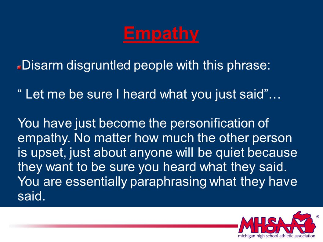 Empathy Disarm disgruntled people with this phrase: Let me be sure I heard what you just said … You have just become the personification of empathy.