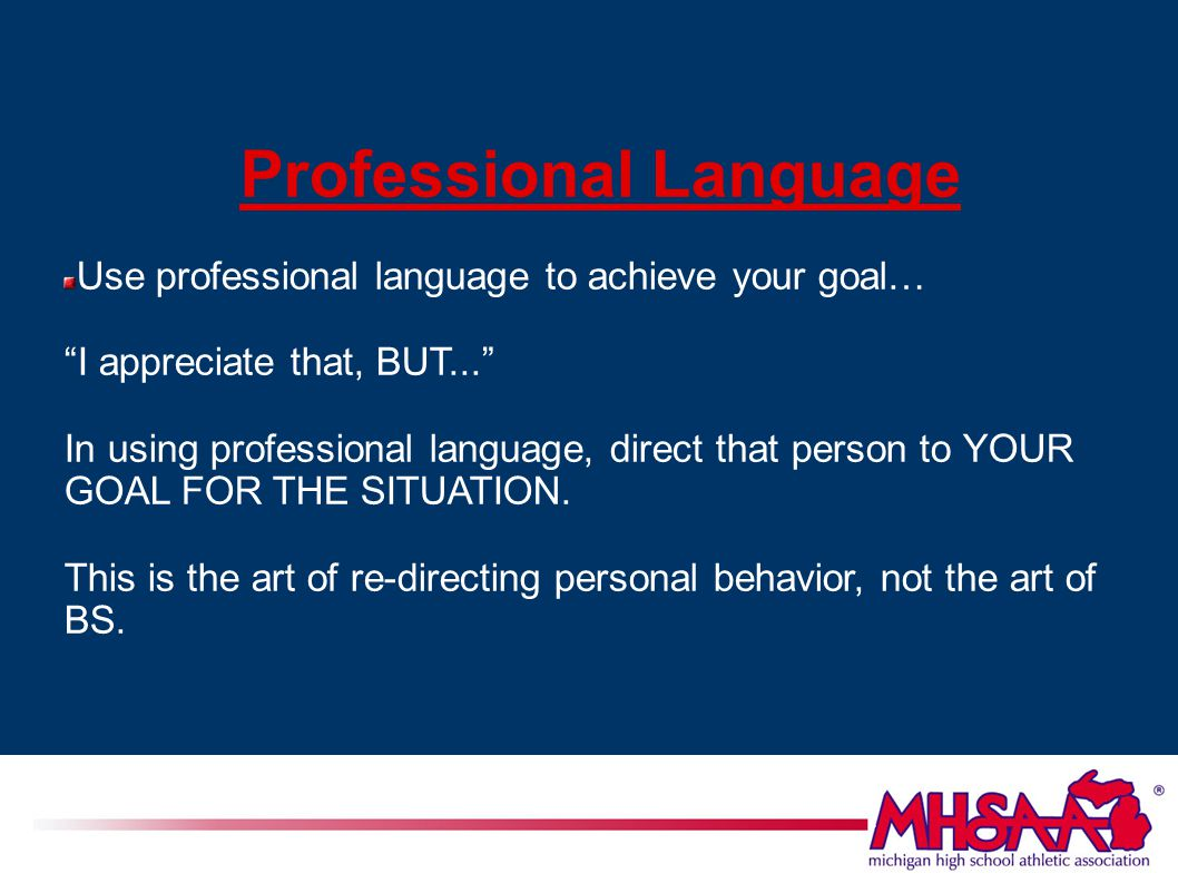 Professional Language Use professional language to achieve your goal… I appreciate that, BUT... In using professional language, direct that person to YOUR GOAL FOR THE SITUATION.