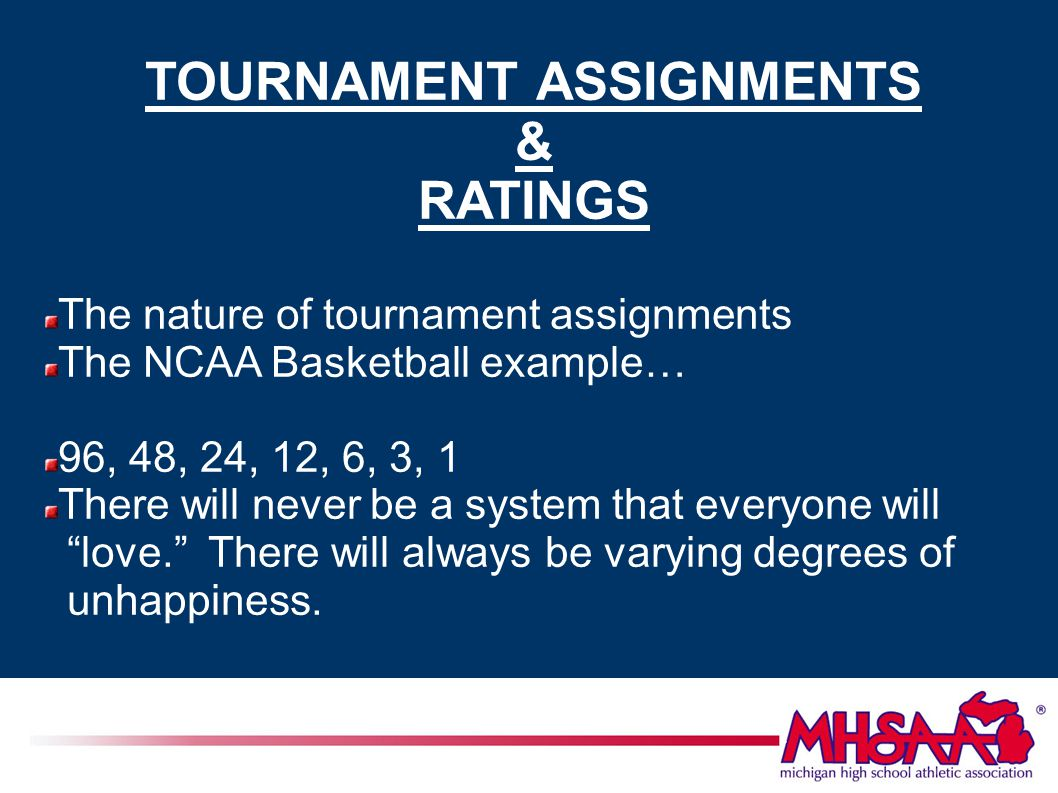 TOURNAMENT ASSIGNMENTS & RATINGS The nature of tournament assignments The NCAA Basketball example… 96, 48, 24, 12, 6, 3, 1 There will never be a system that everyone will love. There will always be varying degrees of unhappiness.