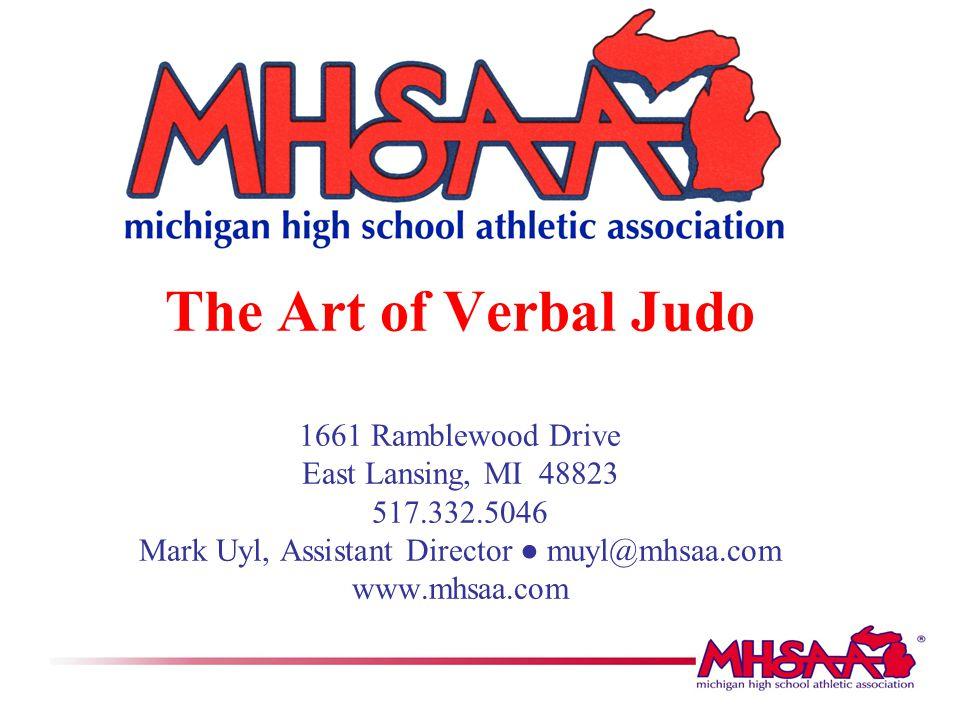 The Art of Verbal Judo 1661 Ramblewood Drive East Lansing, MI 48823 517.332.5046 Mark Uyl, Assistant Director ● muyl@mhsaa.com www.mhsaa.com