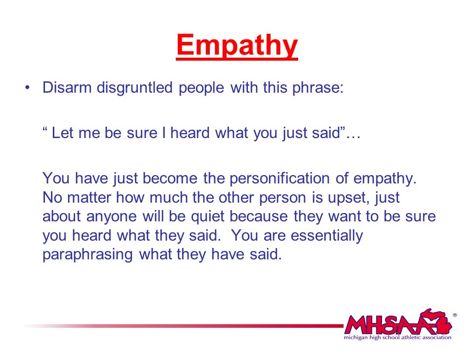 """Empathy Disarm disgruntled people with this phrase: """" Let me be sure I heard what you just said""""… You have just become the personification of empathy."""