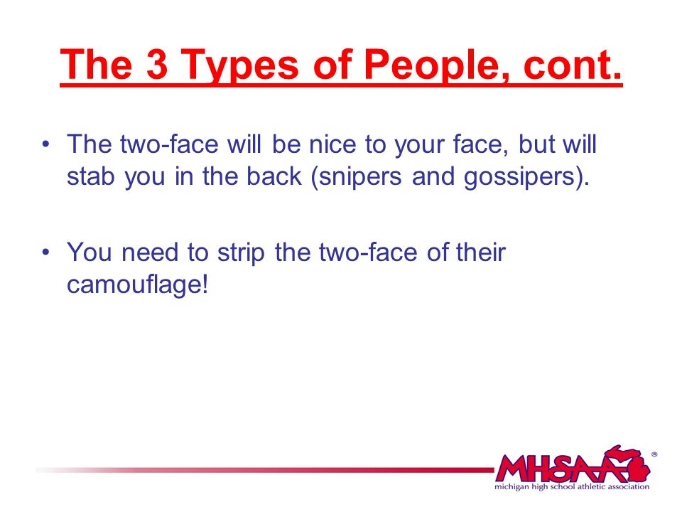 The 3 Types of People, cont. The two-face will be nice to your face, but will stab you in the back (snipers and gossipers). You need to strip the two-