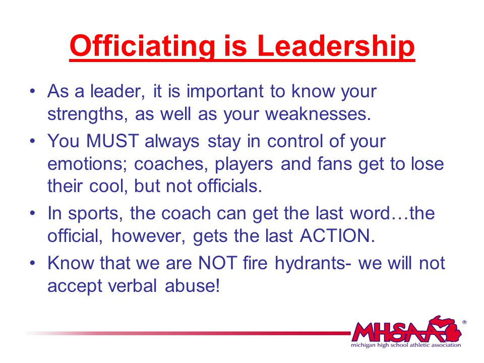 Officiating is Leadership As a leader, it is important to know your strengths, as well as your weaknesses. You MUST always stay in control of your emo