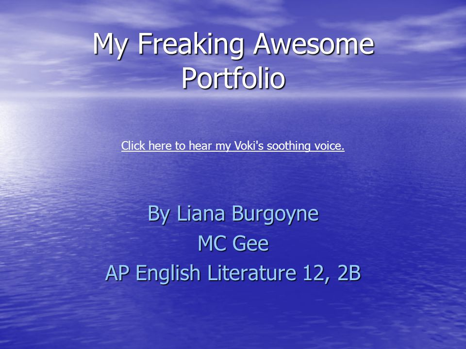 My Freaking Awesome Portfolio By Liana Burgoyne MC Gee AP English Literature 12, 2B Click here to hear my Voki's soothing voice.