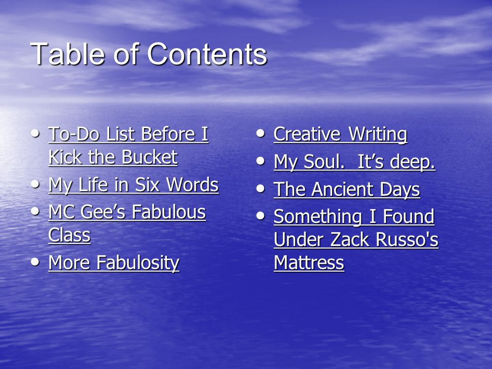Table of Contents To-Do List Before I Kick the Bucket To-Do List Before I Kick the Bucket To-Do List Before I Kick the Bucket To-Do List Before I Kick the Bucket My Life in Six Words My Life in Six Words My Life in Six Words My Life in Six Words MC Gee's Fabulous Class MC Gee's Fabulous Class MC Gee's Fabulous Class MC Gee's Fabulous Class More Fabulosity More Fabulosity More Fabulosity More Fabulosity Creative Writing Creative Writing Creative Writing Creative Writing My Soul.