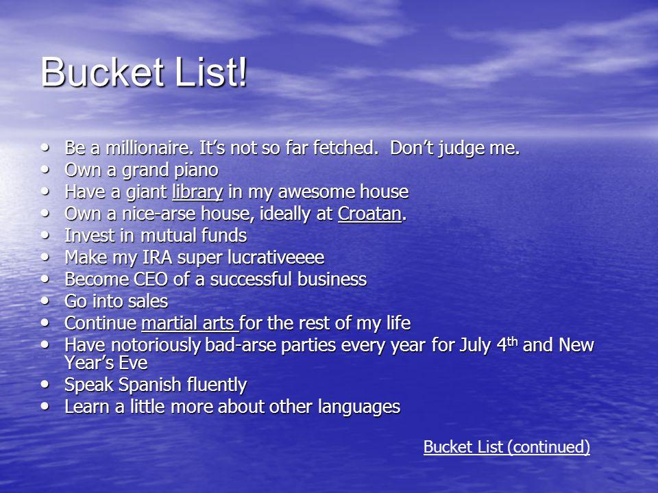 Bucket List! Be a millionaire. It's not so far fetched. Don't judge me. Be a millionaire. It's not so far fetched. Don't judge me. Own a grand piano O