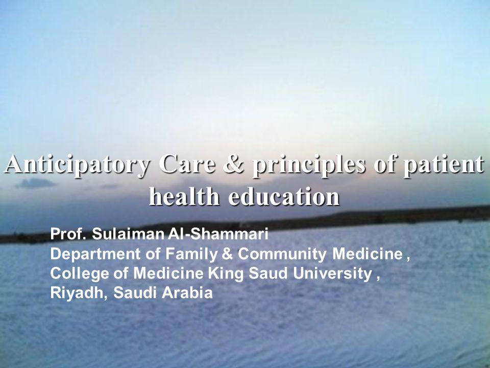 2 Anticipatory Care & principles of patient health education Prof. Sulaiman Al-Shammari Department of Family & Community Medicine, College of Medicine