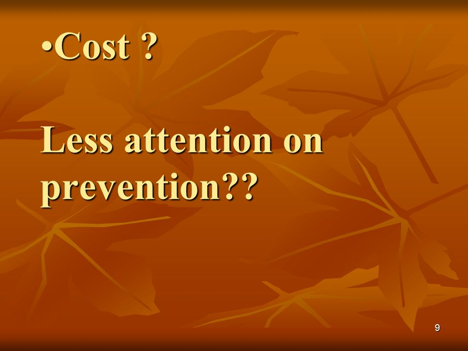 9 Cost ? Less attention on prevention??Cost ? Less attention on prevention??