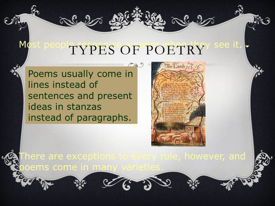 Most people recognize a poem when they see it. There are exceptions to every rule, however, and poems come in many varieties. TYPES OF POETRY Poems us