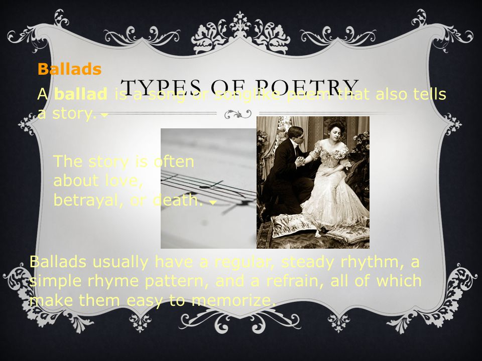 TYPES OF POETRY A ballad is a song or songlike poem that also tells a story. Ballads usually have a regular, steady rhythm, a simple rhyme pattern, an