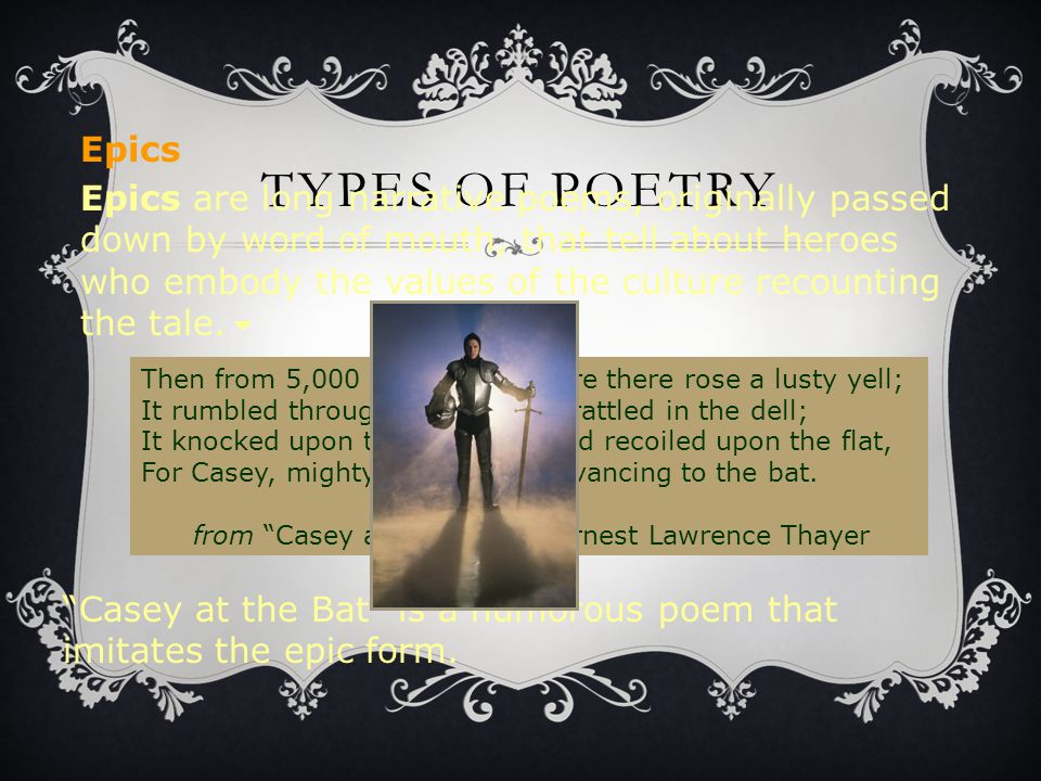 TYPES OF POETRY Epics are long narrative poems, originally passed down by word of mouth, that tell about heroes who embody the values of the culture r