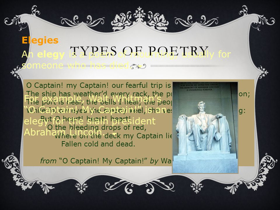 TYPES OF POETRY An elegy is a poem of mourning, usually for someone who has died. O Captain! my Captain! our fearful trip is done; The ship has weathe