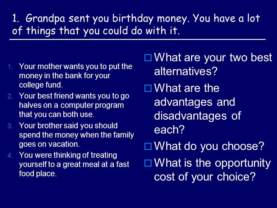 1. Grandpa sent you birthday money. You have a lot of things that you could do with it.