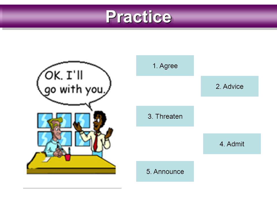 PracticePractice 1. Agree 2. Advice 3. Threaten 4. Admit 5. Announce