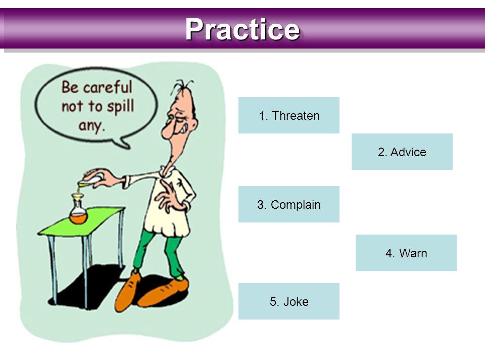PracticePractice 1. Threaten 2. Advice 3. Complain 4. Warn 5. Joke 1. Threaten 2. Advice