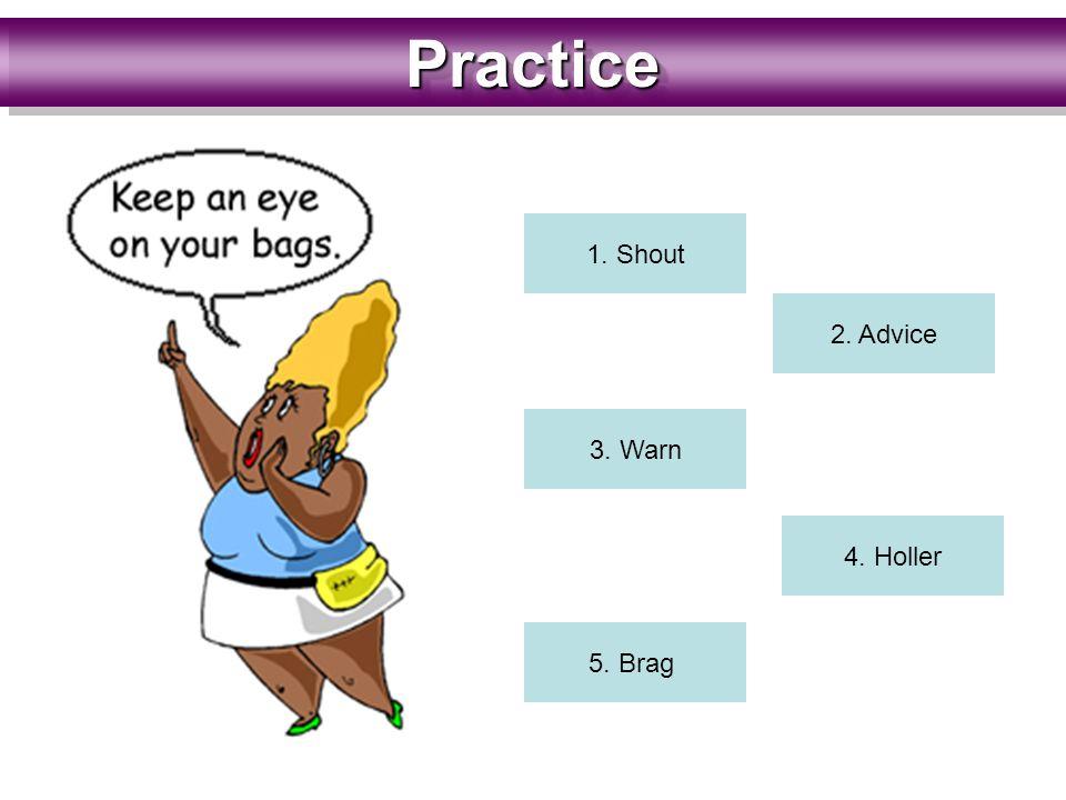 PracticePractice 1. Shout 2. Advice 3. Warn 4. Holler 5. Brag