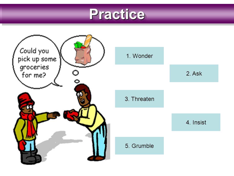 PracticePractice 1. Wonder 2. Ask 3. Threaten 4. Insist 5. Grumble