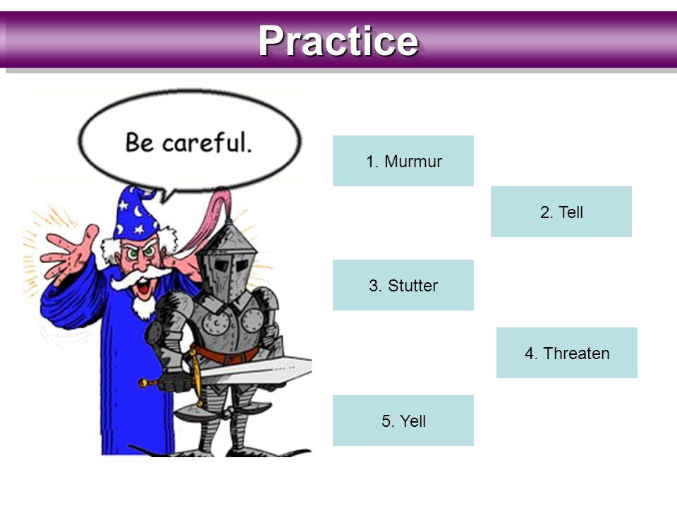 PracticePractice 1. Murmur 2. Tell 3. Stutter 4. Threaten 5. Yell