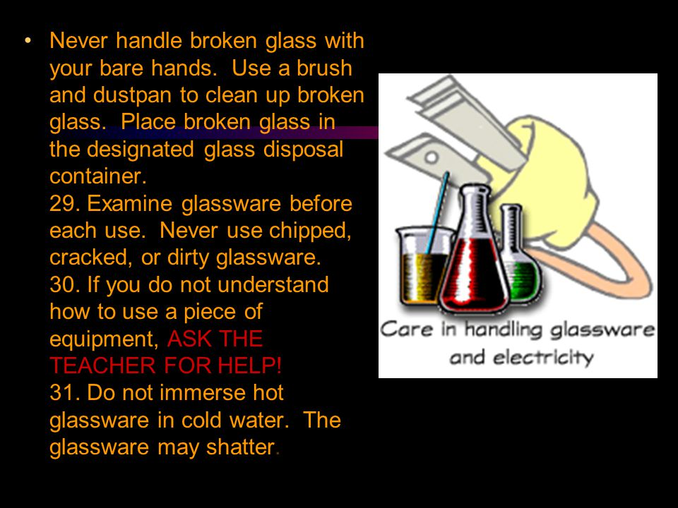 Never handle broken glass with your bare hands. Use a brush and dustpan to clean up broken glass. Place broken glass in the designated glass disposal