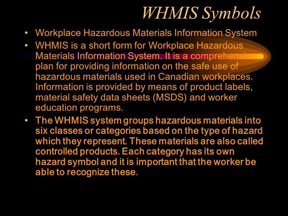 WHMIS Symbols Workplace Hazardous Materials Information System WHMIS is a short form for Workplace Hazardous Materials Information System. It is a com