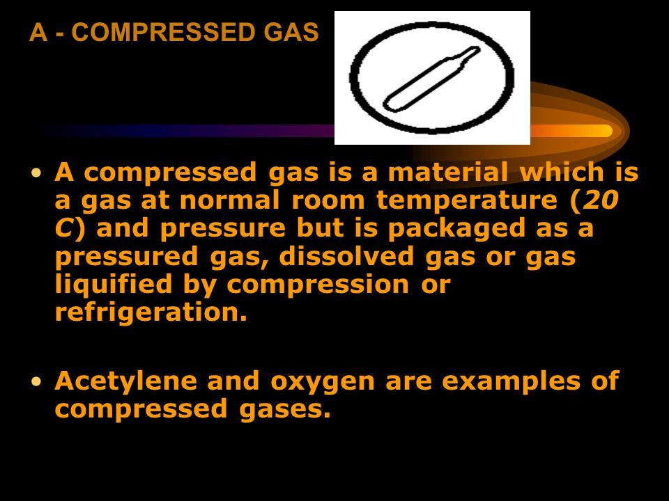 A - COMPRESSED GAS A compressed gas is a material which is a gas at normal room temperature (20 C) and pressure but is packaged as a pressured gas, di