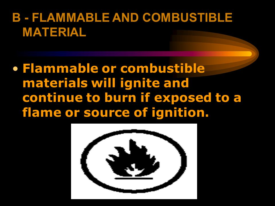 B - FLAMMABLE AND COMBUSTIBLE MATERIAL Flammable or combustible materials will ignite and continue to burn if exposed to a flame or source of ignition