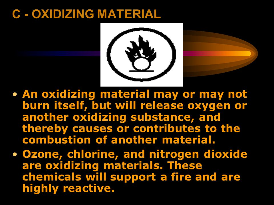 C - OXIDIZING MATERIAL An oxidizing material may or may not burn itself, but will release oxygen or another oxidizing substance, and thereby causes or