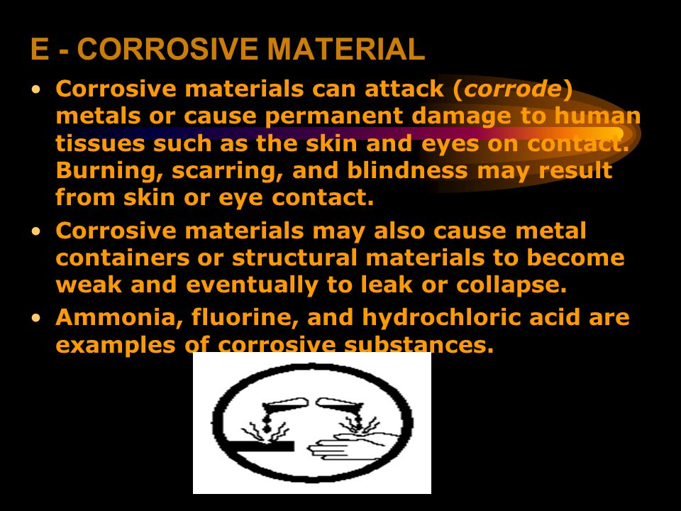 E - CORROSIVE MATERIAL Corrosive materials can attack (corrode) metals or cause permanent damage to human tissues such as the skin and eyes on contact