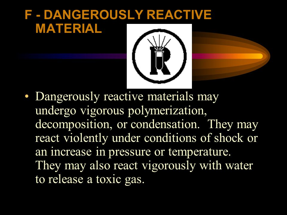 F - DANGEROUSLY REACTIVE MATERIAL Dangerously reactive materials may undergo vigorous polymerization, decomposition, or condensation. They may react v