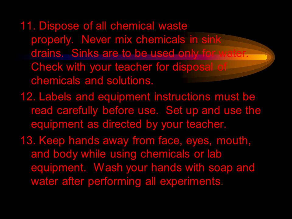 11. Dispose of all chemical waste properly. Never mix chemicals in sink drains. Sinks are to be used only for water. Check with your teacher for dispo