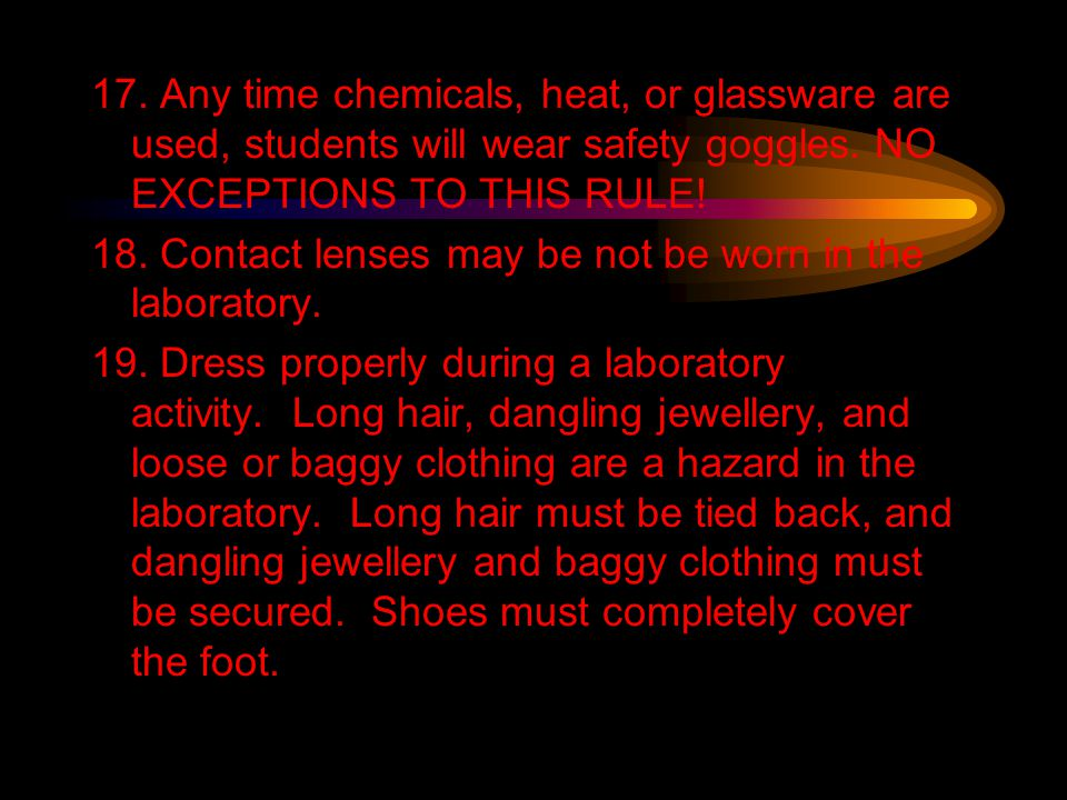 17. Any time chemicals, heat, or glassware are used, students will wear safety goggles. NO EXCEPTIONS TO THIS RULE! 18. Contact lenses may be not be w