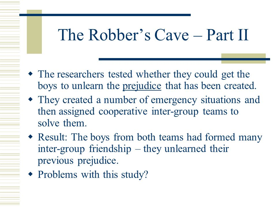 The Robber's Cave – Part II  The researchers tested whether they could get the boys to unlearn the prejudice that has been created.