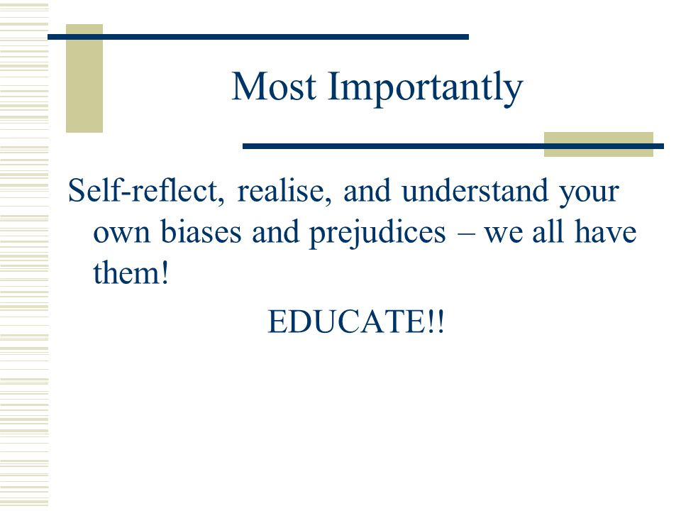 Most Importantly Self-reflect, realise, and understand your own biases and prejudices – we all have them.