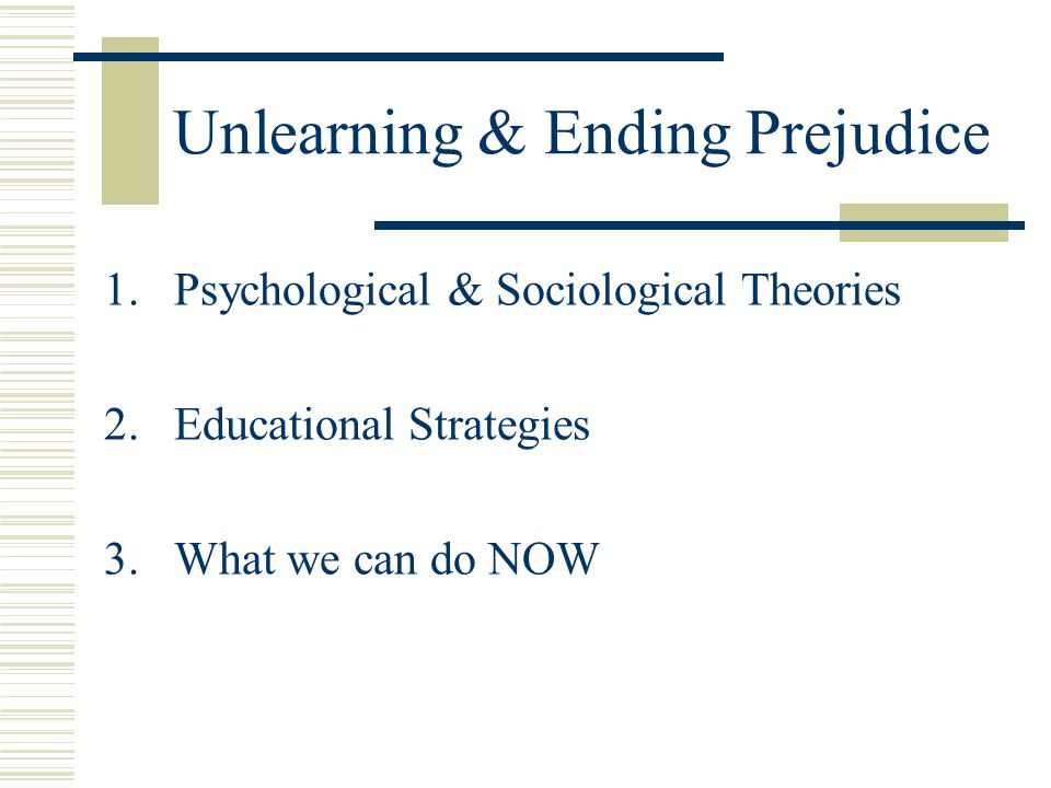 Unlearning & Ending Prejudice 1.Psychological & Sociological Theories 2.Educational Strategies 3.What we can do NOW