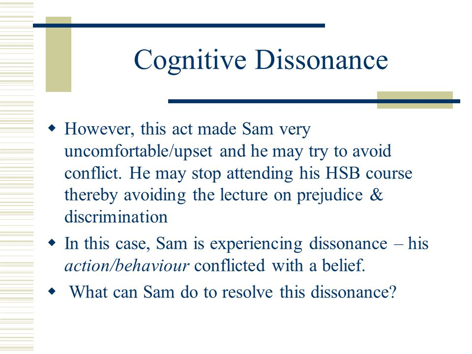 Cognitive Dissonance  However, this act made Sam very uncomfortable/upset and he may try to avoid conflict.