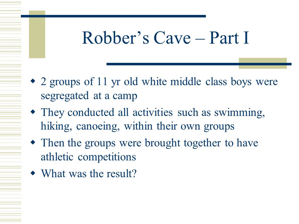Robber's Cave – Part I  2 groups of 11 yr old white middle class boys were segregated at a camp  They conducted all activities such as swimming, hiking, canoeing, within their own groups  Then the groups were brought together to have athletic competitions  What was the result