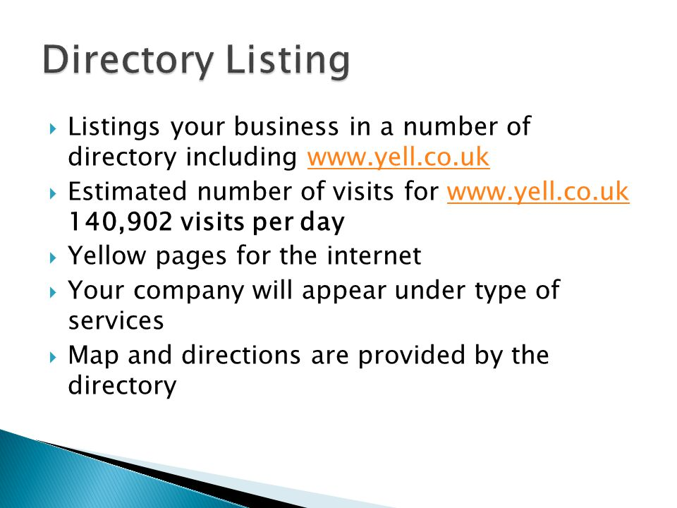  Listings your business in a number of directory including www.yell.co.ukwww.yell.co.uk  Estimated number of visits for www.yell.co.uk 140,902 visits per daywww.yell.co.uk  Yellow pages for the internet  Your company will appear under type of services  Map and directions are provided by the directory