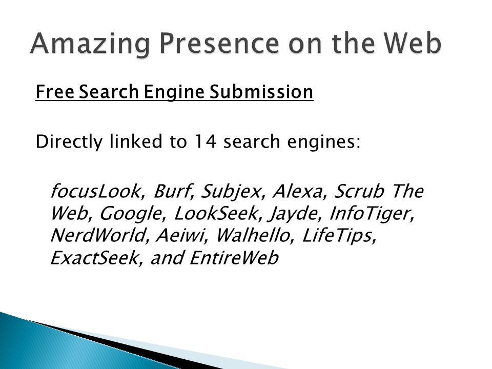 Free Search Engine Submission Directly linked to 14 search engines: focusLook, Burf, Subjex, Alexa, Scrub The Web, Google, LookSeek, Jayde, InfoTiger, NerdWorld, Aeiwi, Walhello, LifeTips, ExactSeek, and EntireWeb