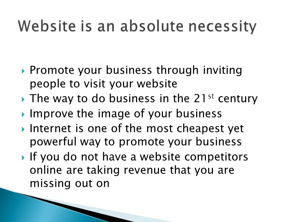  Promote your business through inviting people to visit your website  The way to do business in the 21 st century  Improve the image of your business  Internet is one of the most cheapest yet powerful way to promote your business  If you do not have a website competitors online are taking revenue that you are missing out on