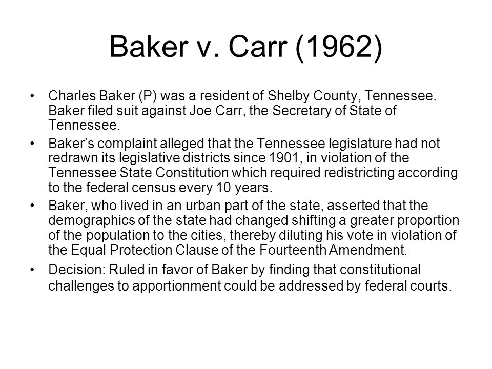 Baker v.Carr (1962) Charles Baker (P) was a resident of Shelby County, Tennessee.