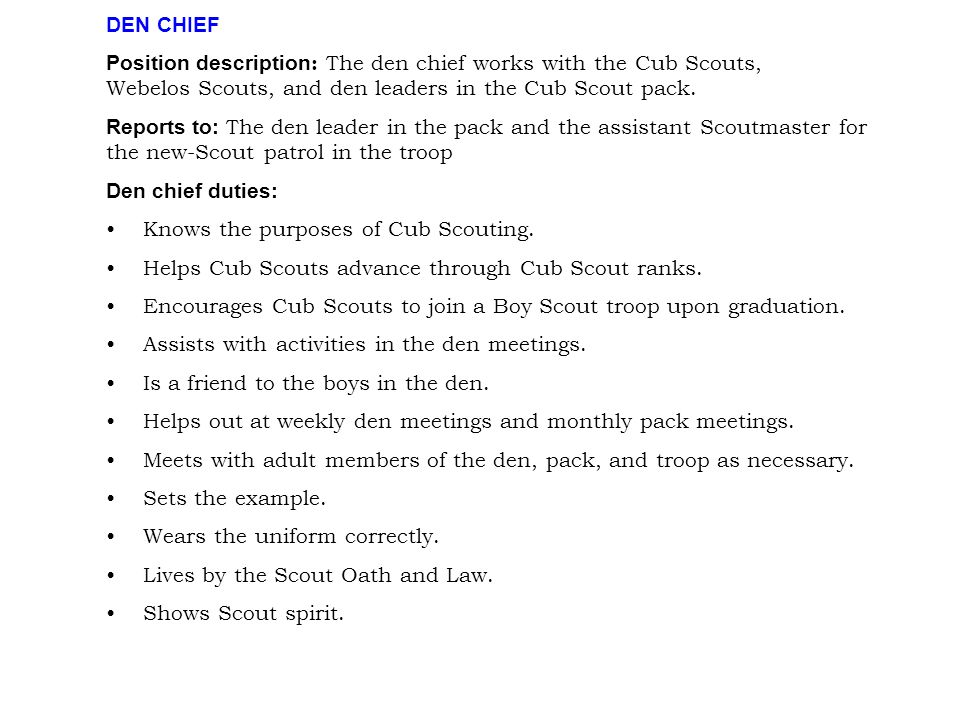 DEN CHIEF Position description : The den chief works with the Cub Scouts, Webelos Scouts, and den leaders in the Cub Scout pack. Reports to: The den l