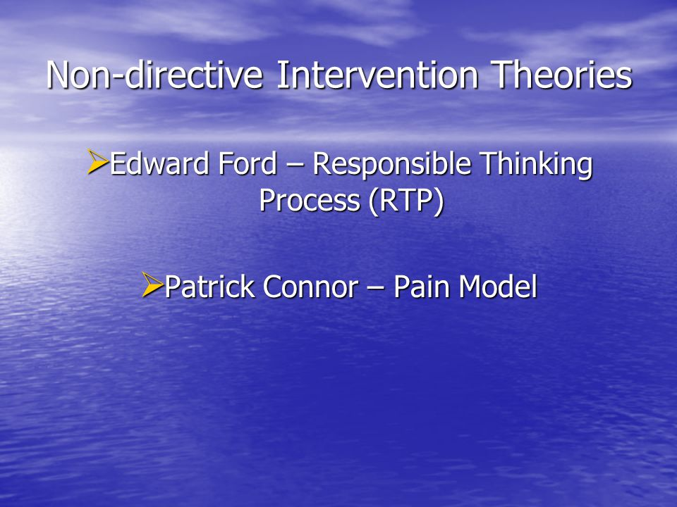 Non-directive Intervention Theories  Edward Ford – Responsible Thinking Process (RTP)  Patrick Connor – Pain Model