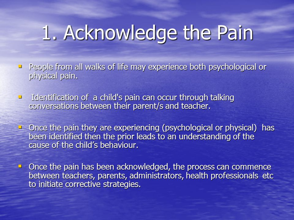 1. Acknowledge the Pain  People from all walks of life may experience both psychological or physical pain.  Identification of a child's pain can occ