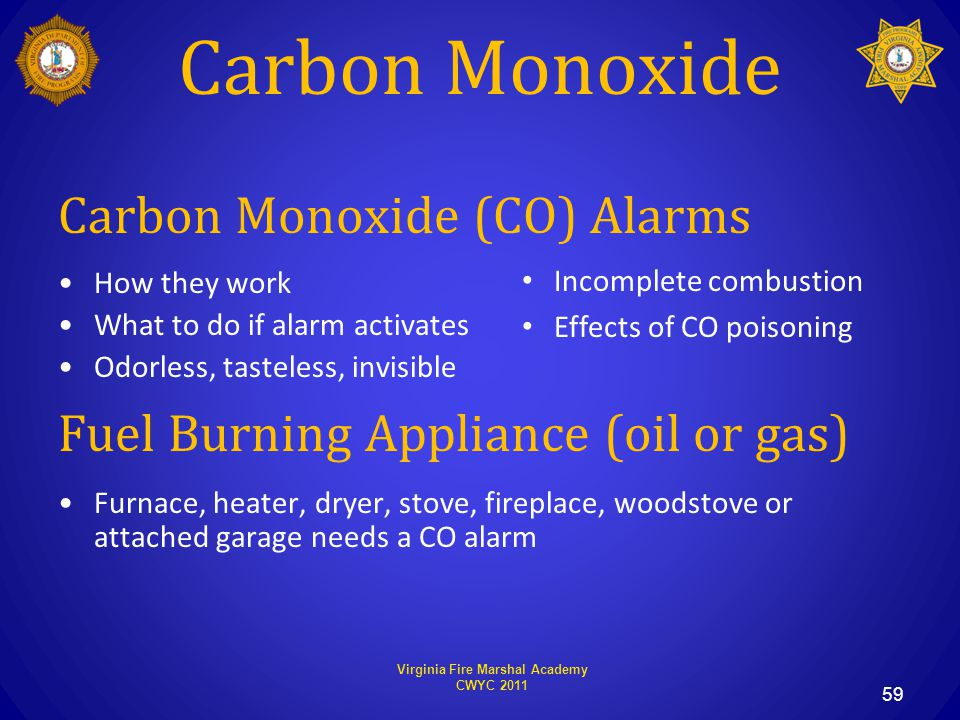 Virginia Fire Marshal Academy CWYC 2011 Carbon Monoxide Carbon Monoxide (CO) Alarms How they work What to do if alarm activates Odorless, tasteless, invisible Fuel Burning Appliance (oil or gas) Furnace, heater, dryer, stove, fireplace, woodstove or attached garage needs a CO alarm 59 Incomplete combustion Effects of CO poisoning