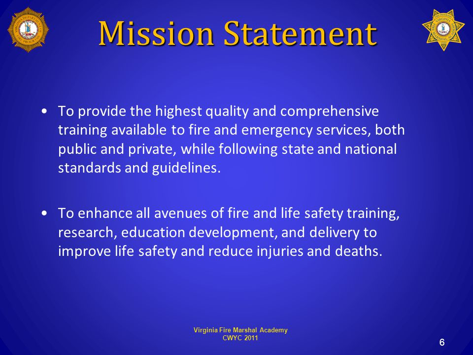 Virginia Fire Marshal Academy CWYC 2011 6 To provide the highest quality and comprehensive training available to fire and emergency services, both public and private, while following state and national standards and guidelines.