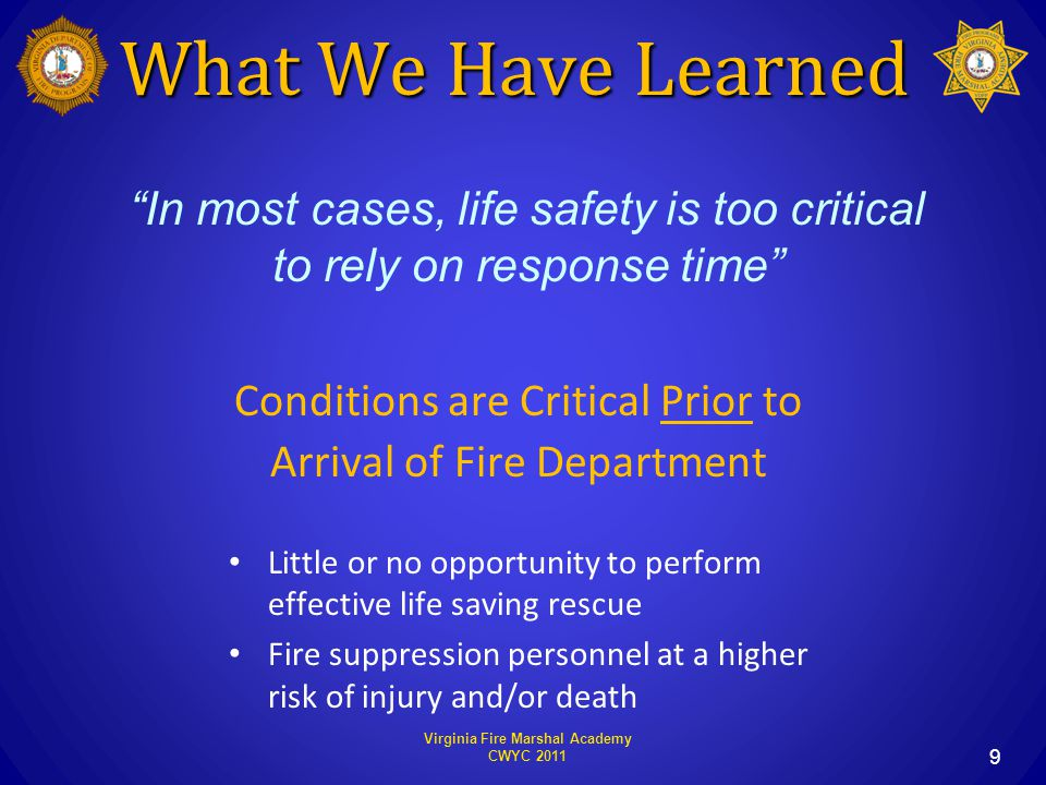 What We Have Learned Conditions are Critical Prior to Arrival of Fire Department Little or no opportunity to perform effective life saving rescue Fire suppression personnel at a higher risk of injury and/or death Virginia Fire Marshal Academy CWYC 2011 9 In most cases, life safety is too critical to rely on response time