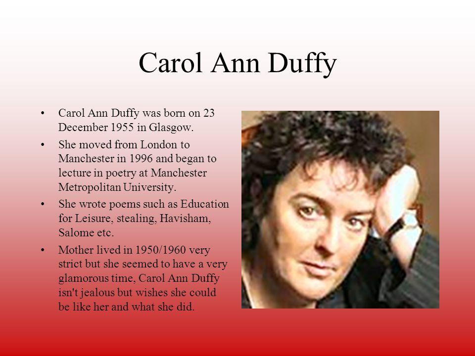 Carol Ann Duffy Carol Ann Duffy was born on 23 December 1955 in Glasgow.